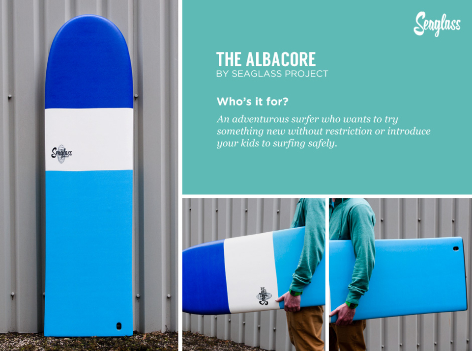 "Seaglass Albacore   Something different for the advanced surfer on a small day or a great introduction to surfing for the whole family. The Albacore has carved out a niche in the expanding soft board market due to it's user friendly, finless design.  If finless surfing has ever appealed to you there has never been an easier way to try it out, with a sensible price and durable construction. The inherent safety of a finless soft surfboard makes it a great choice for anyone who wants to beat the ""black-ball"" restrictions of those lifeguard flags on the best peak.  Who's it for?  An adventurous surfer who wants to try something new without restriction or introduce your kids to surfing safely.  More info on sizes and availability of the  Seaglass Albacore here."