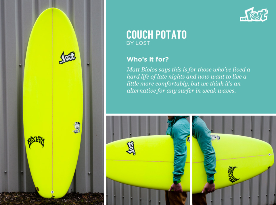 Lost Couch Potato   The most voluminous of Matt Biolos' generous 'domesticated' series, the Couch Potato carries a huge amount of volume. It's been designed to be surfed either off the tail or from a more central position, something that surfers who are used to riding longer boards will appreciate.  The flat rocker throughout and the wide, thick shape makes wave catching no problem and offers any surfer a fun alternative for small summer waves.  Who's it for?   Matt Biolas says this is for those who've lived a hard life of late nights and now want to live a little more comfortably, but we think it's one for any surfer in weak waves.   More info on sizes and availability of the Lost Couch Potato here.