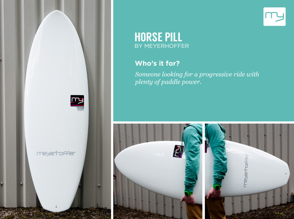 Meyerhoffer Horsepill   Meyerhoffer has a track record of successfully rethinking surfboard design from first principles and what immediately strikes you about the Horsepill is its utilitarian industrial look.  It is claimed to be: